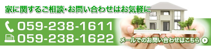 家に関するご相談・お問い合わせはお気軽に。TELは059-238-1611。FAXは059-238-1622。メールでのお問い合わせは画像をクリック