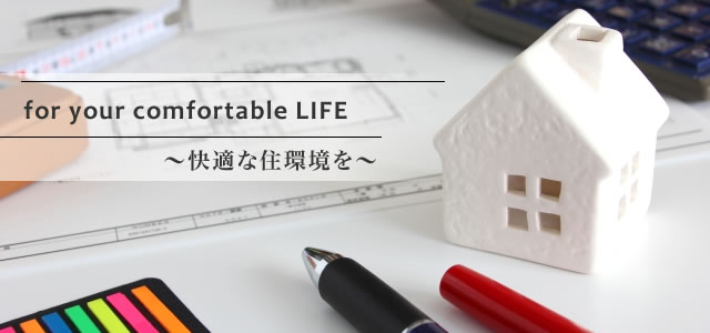 for your comfortable LIFE 〜快適な住環境を〜